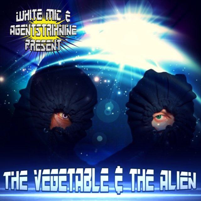 The Vegetable & The Alien (White Mic & Agentstriknine)